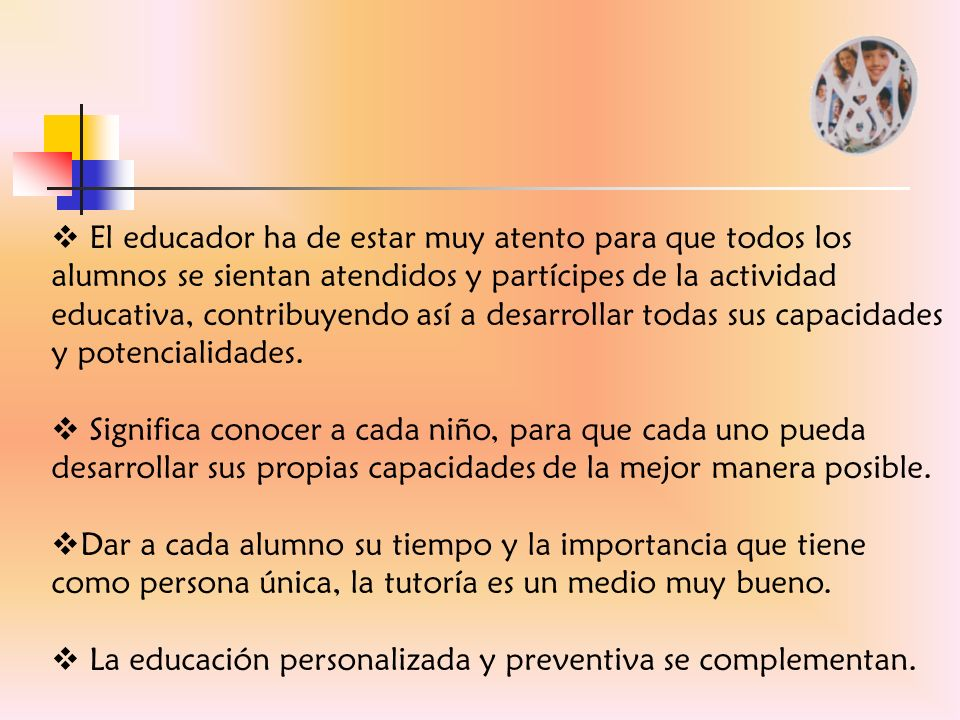 El educador ha de estar muy atento para que todos los alumnos se sientan atendidos y partícipes de la actividad educativa, contribuyendo así a desarrollar todas sus capacidades y potencialidades.