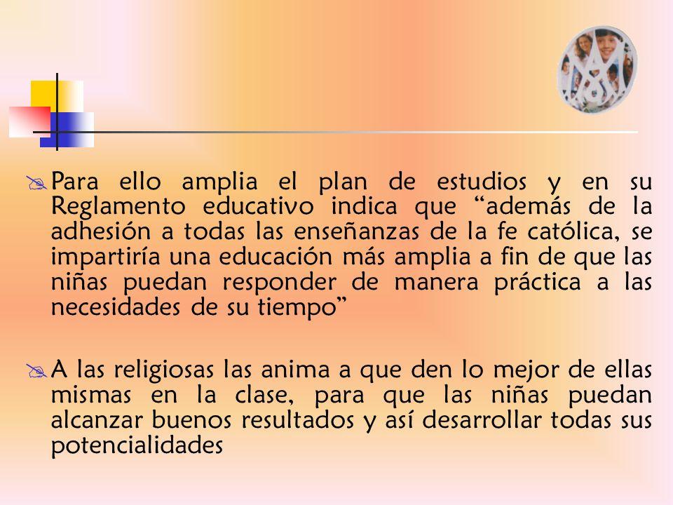 Para ello amplia el plan de estudios y en su Reglamento educativo indica que además de la adhesión a todas las enseñanzas de la fe católica, se impartiría una educación más amplia a fin de que las niñas puedan responder de manera práctica a las necesidades de su tiempo