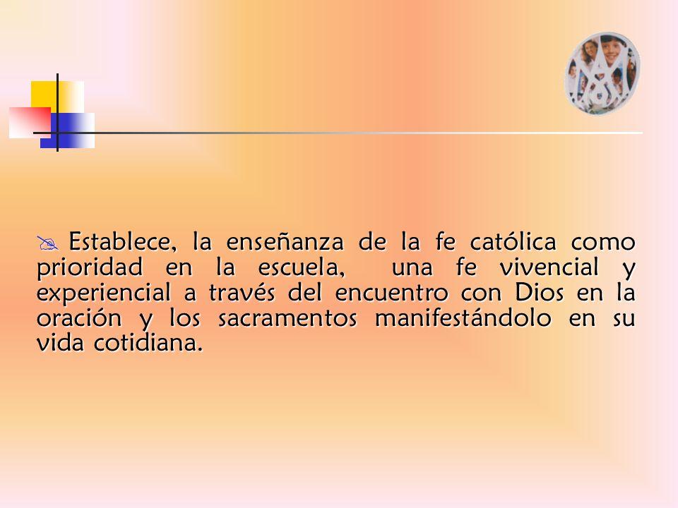 Establece, la enseñanza de la fe católica como prioridad en la escuela, una fe vivencial y experiencial a través del encuentro con Dios en la oración y los sacramentos manifestándolo en su vida cotidiana.