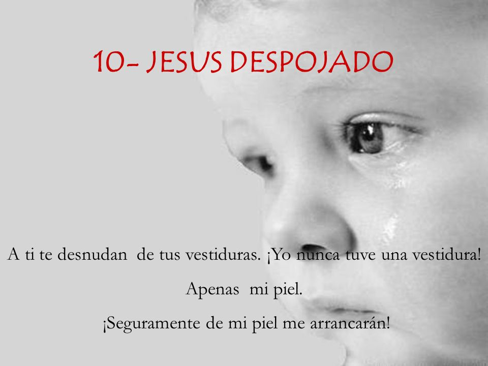 10- JESUS DESPOJADO A ti te desnudan de tus vestiduras. ¡Yo nunca tuve una vestidura! Apenas mi piel.