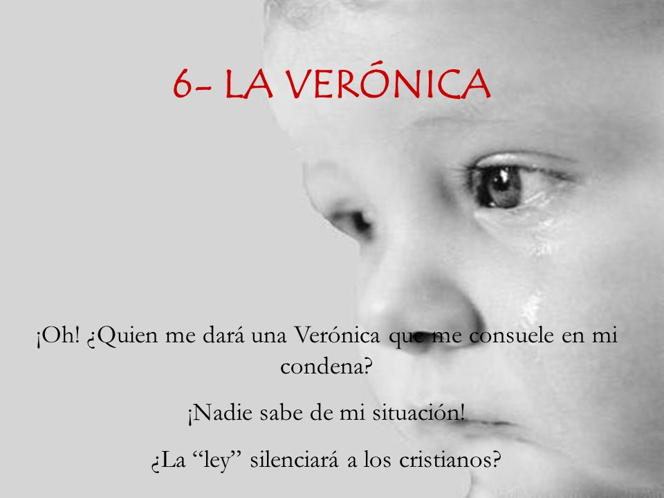 6- LA VERÓNICA ¡Oh! ¿Quien me dará una Verónica que me consuele en mi condena ¡Nadie sabe de mi situación!