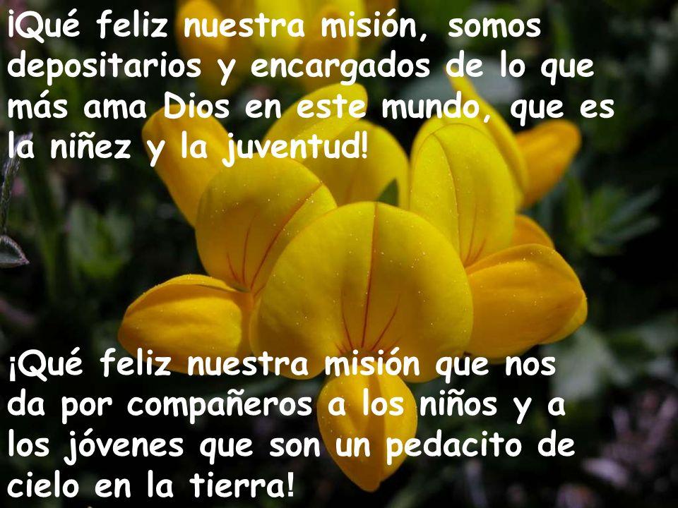 ¡Qué feliz nuestra misión, somos depositarios y encargados de lo que más ama Dios en este mundo, que es la niñez y la juventud!