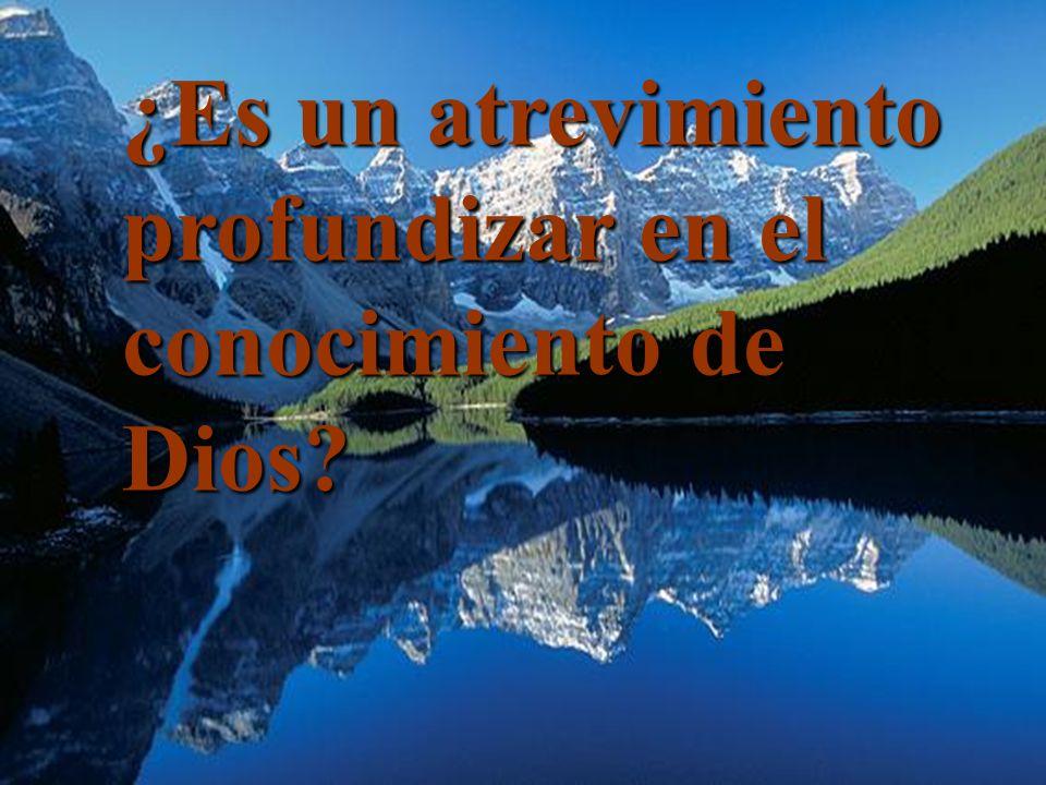 ¿Es un atrevimiento profundizar en el conocimiento de Dios