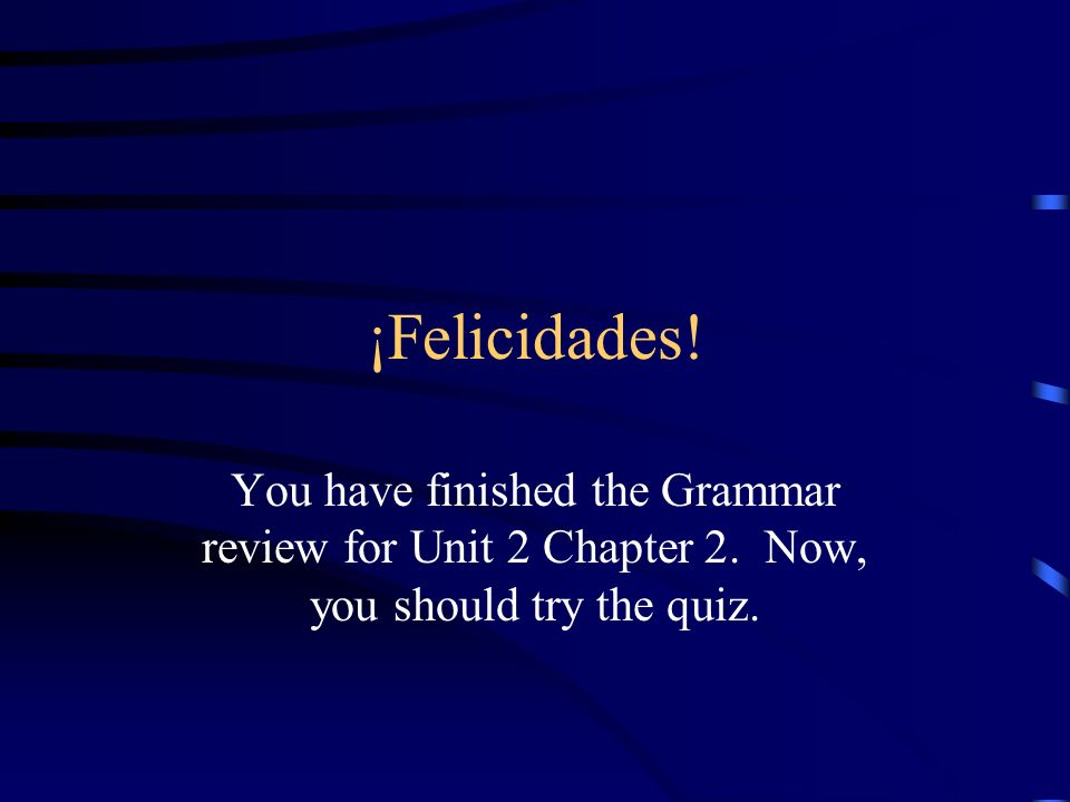 ¡Felicidades!You have finished the Grammar review for Unit 2 Chapter 2.