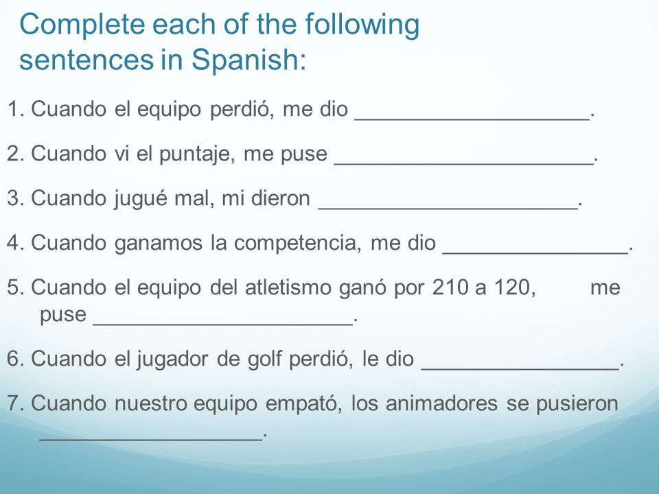 Complete each of the following sentences in Spanish: