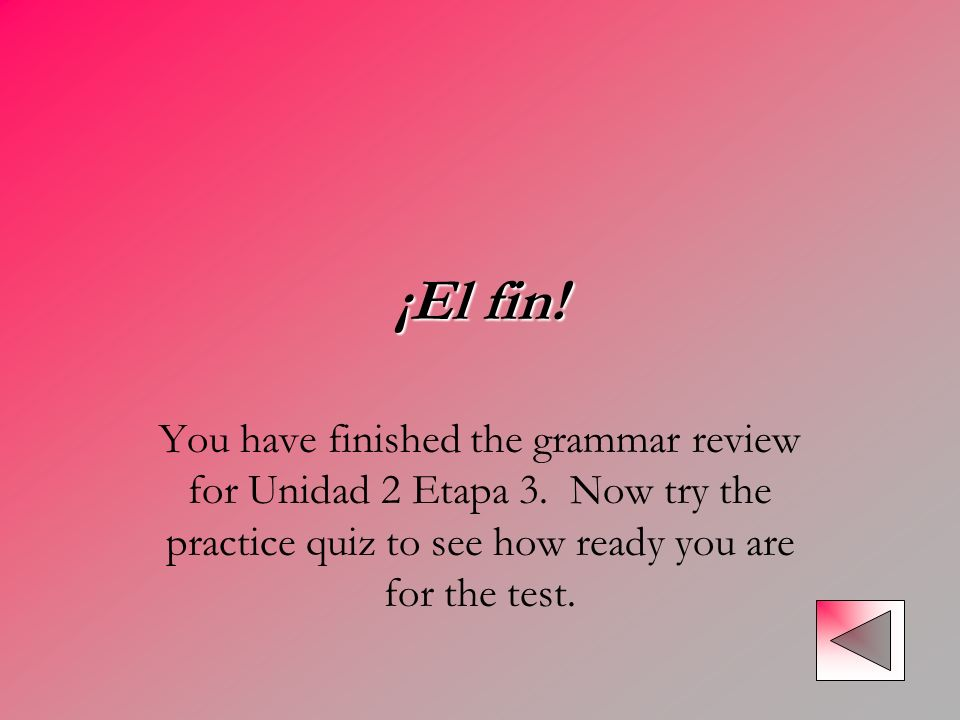 ¡El fin!You have finished the grammar review for Unidad 2 Etapa 3.
