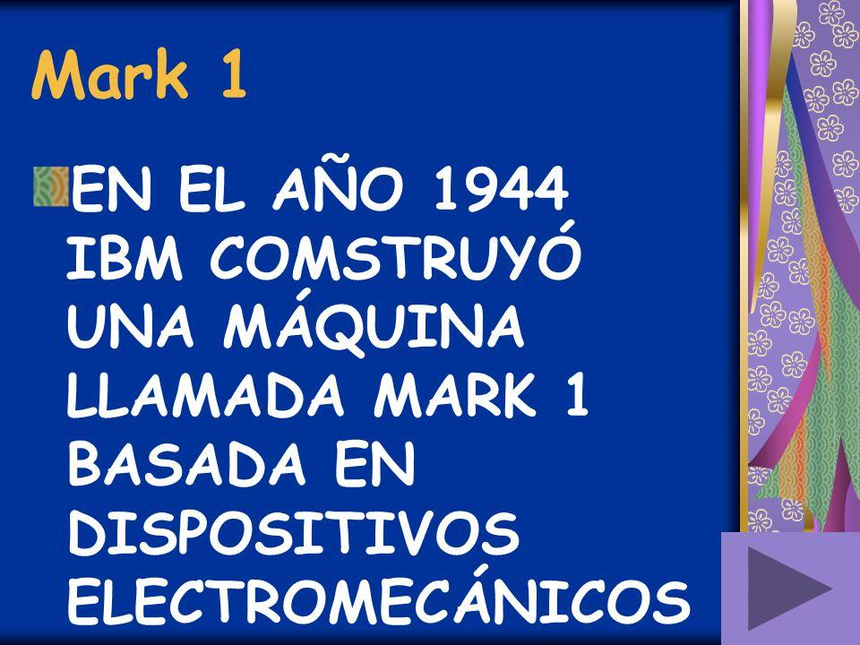 Mark 1 EN EL AÑO 1944 IBM COMSTRUYÓ UNA MÁQUINA LLAMADA MARK 1 BASADA EN DISPOSITIVOS ELECTROMECÁNICOS.