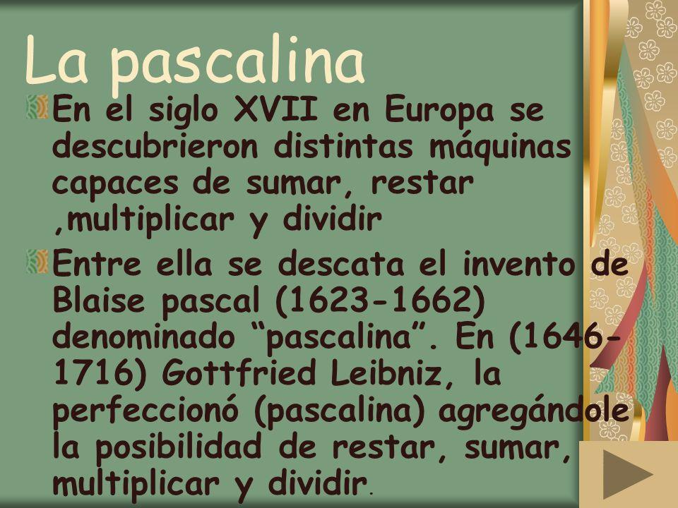 La pascalina En el siglo XVII en Europa se descubrieron distintas máquinas capaces de sumar, restar ,multiplicar y dividir.