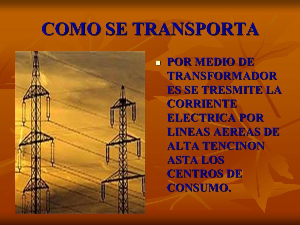 COMO SE TRANSPORTAPOR MEDIO DE TRANSFORMADORES SE TRESMITE LA CORRIENTE ELECTRICA POR LINEAS AEREAS DE ALTA TENCINON ASTA LOS CENTROS DE CONSUMO.