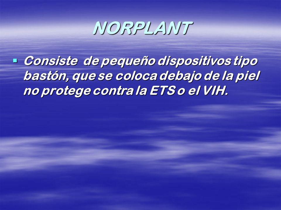 NORPLANT Consiste de pequeño dispositivos tipo bastón, que se coloca debajo de la piel no protege contra la ETS o el VIH.