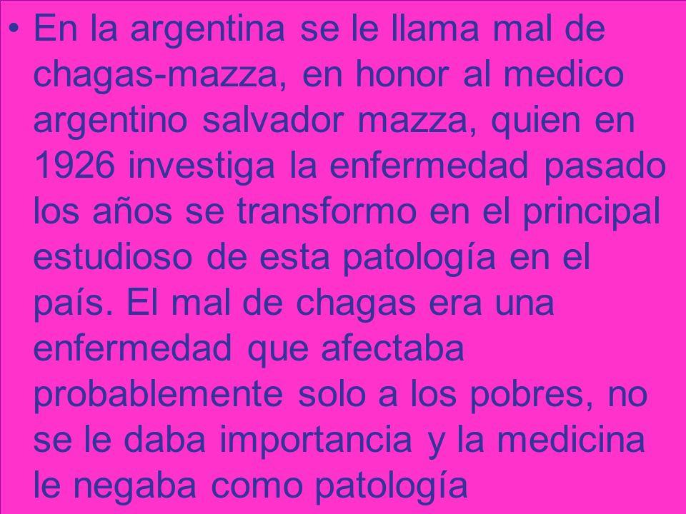 En la argentina se le llama mal de chagas-mazza, en honor al medico argentino salvador mazza, quien en 1926 investiga la enfermedad pasado los años se transformo en el principal estudioso de esta patología en el país.