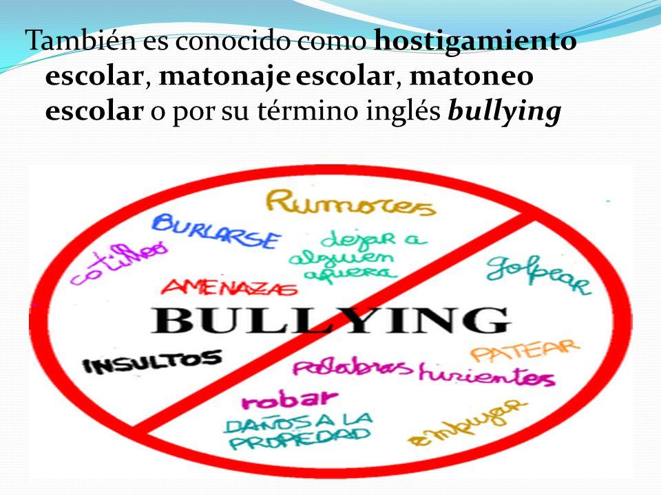También es conocido como hostigamiento escolar, matonaje escolar, matoneo escolar o por su término inglés bullying
