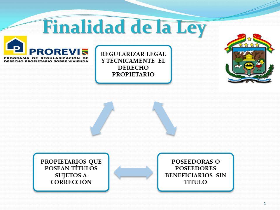 Finalidad de la Ley REGULARIZAR LEGAL Y TÉCNICAMENTE EL DERECHO PROPIETARIO. POSEEDORAS O POSEEDORES BENEFICIARIOS SIN TITULO.