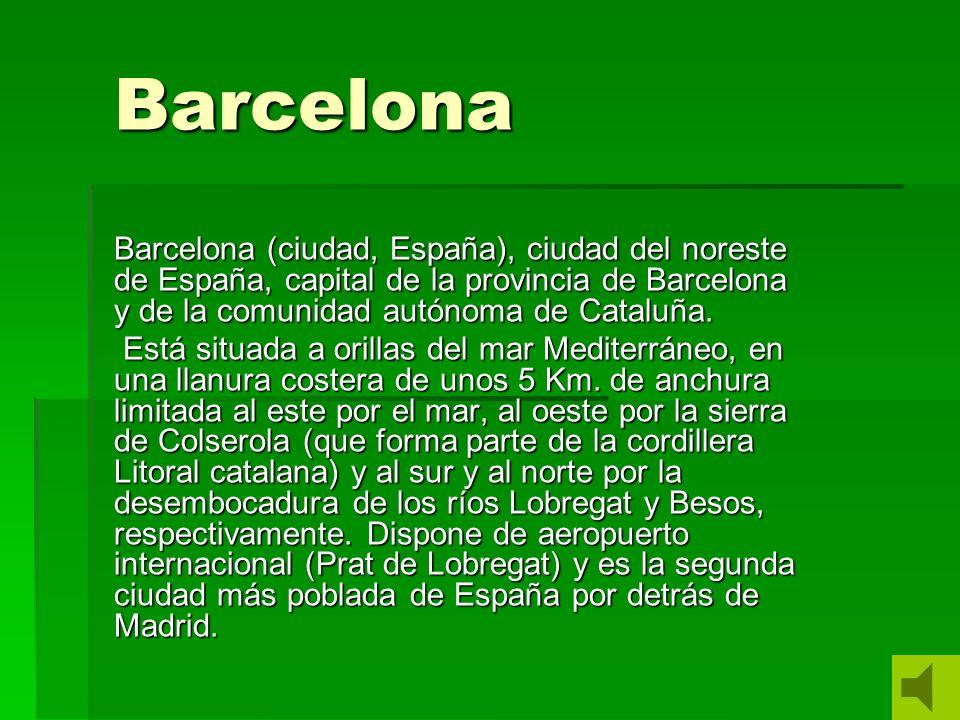 Barcelona Barcelona (ciudad, España), ciudad del noreste de España, capital de la provincia de Barcelona y de la comunidad autónoma de Cataluña.