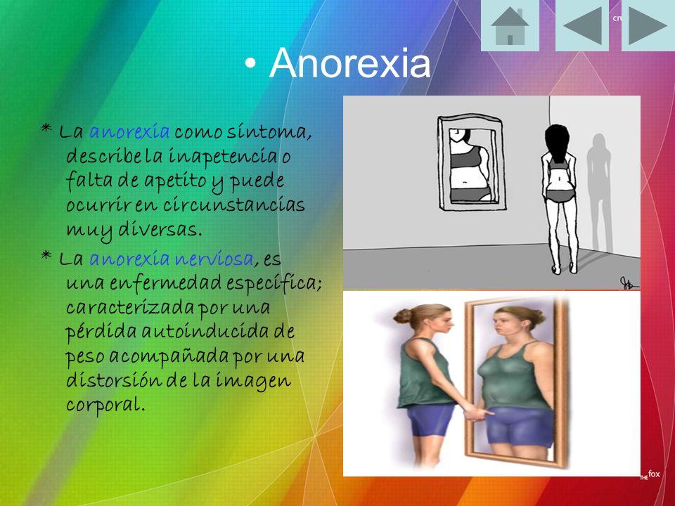 • Anorexia* La anorexia como síntoma, describe la inapetencia o falta de apetito y puede ocurrir en circunstancias muy diversas.