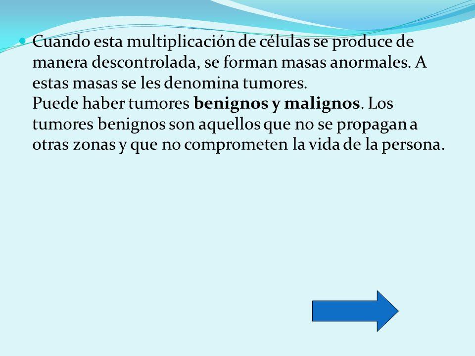 Cuando esta multiplicación de células se produce de manera descontrolada, se forman masas anormales.