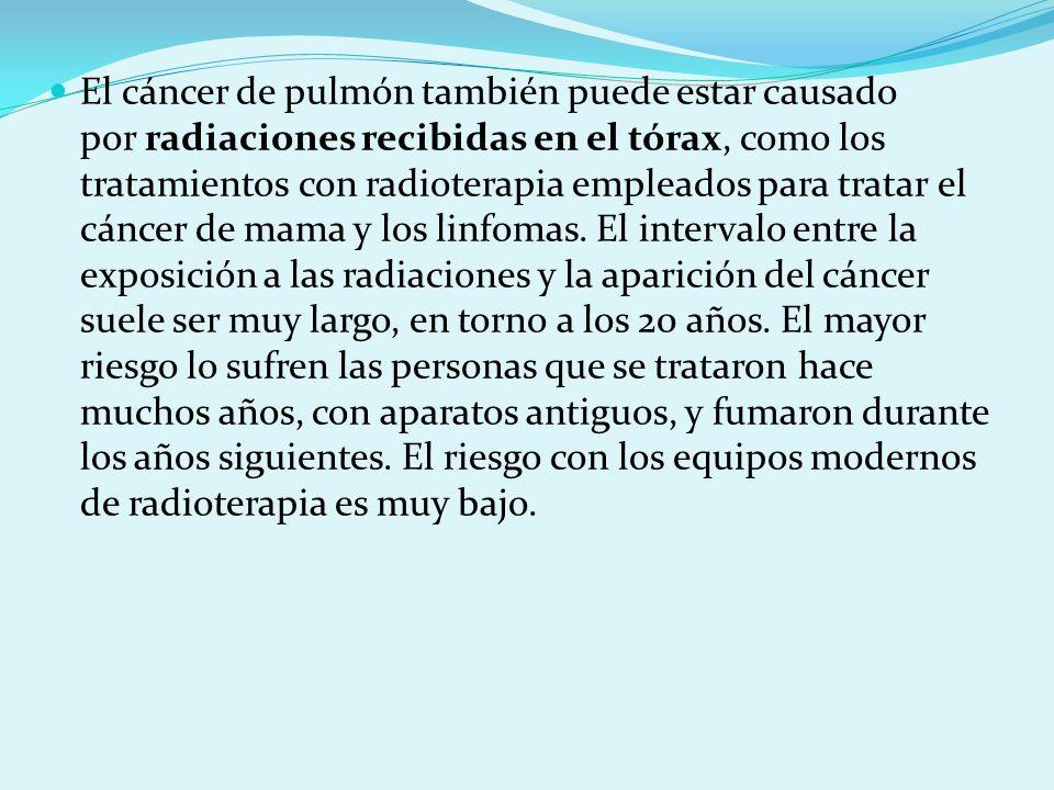 El cáncer de pulmón también puede estar causado por radiaciones recibidas en el tórax, como los tratamientos con radioterapia empleados para tratar el cáncer de mama y los linfomas.