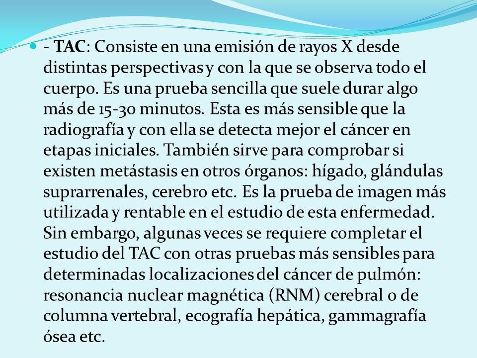 - TAC: Consiste en una emisión de rayos X desde distintas perspectivas y con la que se observa todo el cuerpo.