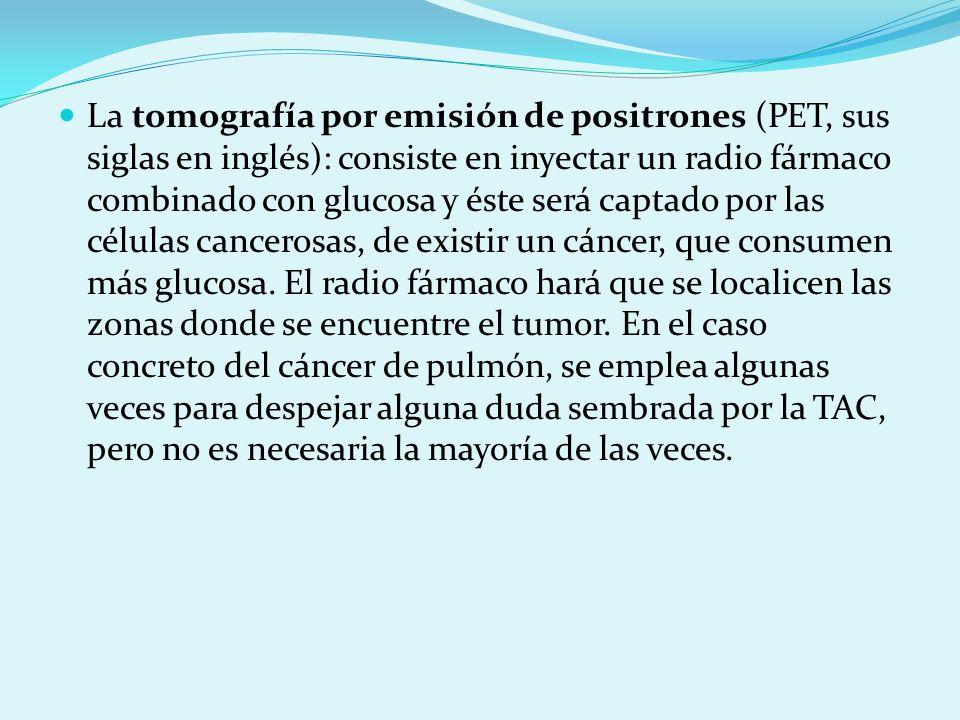 La tomografía por emisión de positrones (PET, sus siglas en inglés): consiste en inyectar un radio fármaco combinado con glucosa y éste será captado por las células cancerosas, de existir un cáncer, que consumen más glucosa.