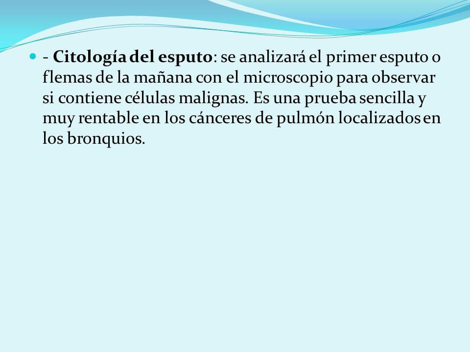 - Citología del esputo: se analizará el primer esputo o flemas de la mañana con el microscopio para observar si contiene células malignas.
