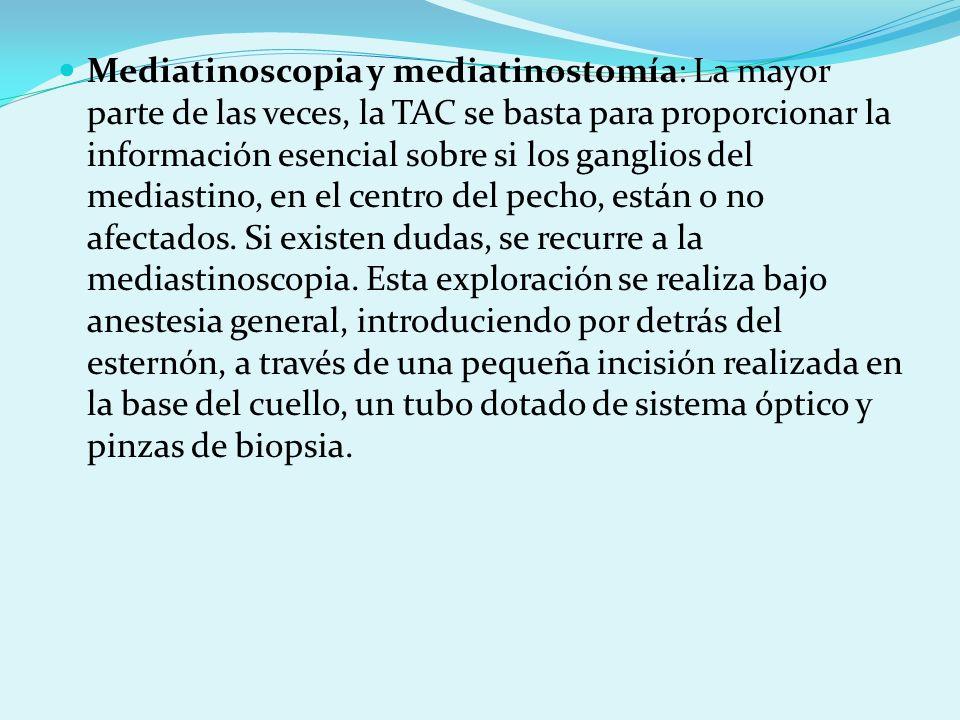 Mediatinoscopia y mediatinostomía: La mayor parte de las veces, la TAC se basta para proporcionar la información esencial sobre si los ganglios del mediastino, en el centro del pecho, están o no afectados.