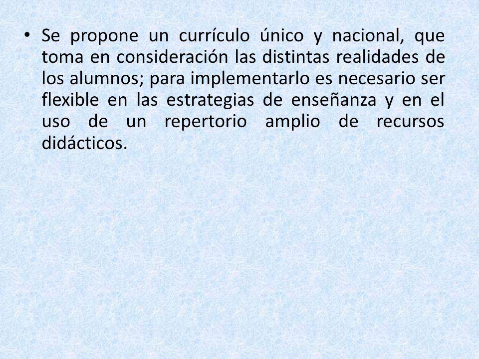 Se propone un currículo único y nacional, que toma en consideración las distintas realidades de los alumnos; para implementarlo es necesario ser flexible en las estrategias de enseñanza y en el uso de un repertorio amplio de recursos didácticos.