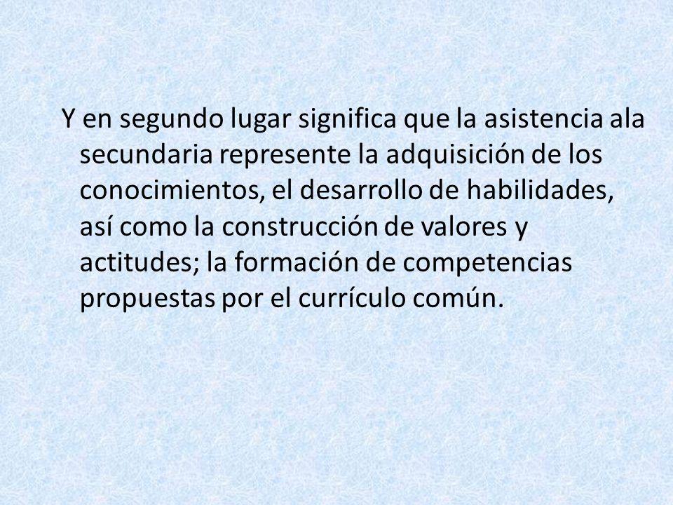 Y en segundo lugar significa que la asistencia ala secundaria represente la adquisición de los conocimientos, el desarrollo de habilidades, así como la construcción de valores y actitudes; la formación de competencias propuestas por el currículo común.