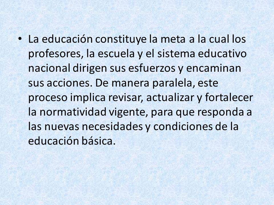 La educación constituye la meta a la cual los profesores, la escuela y el sistema educativo nacional dirigen sus esfuerzos y encaminan sus acciones.