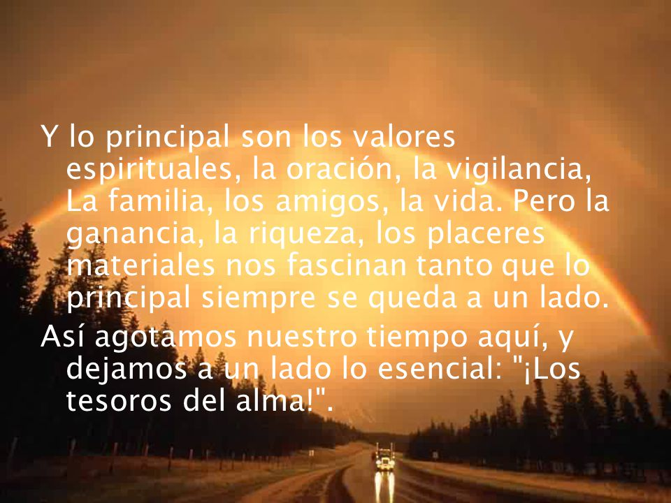 Y lo principal son los valores espirituales, la oración, la vigilancia, La familia, los amigos, la vida. Pero la ganancia, la riqueza, los placeres materiales nos fascinan tanto que lo principal siempre se queda a un lado.
