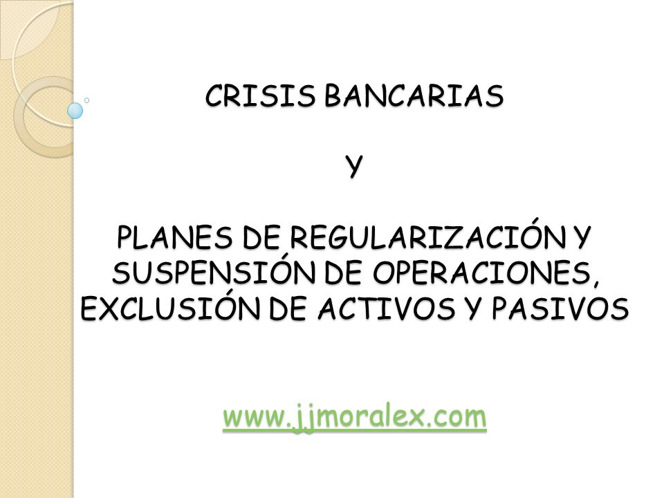 CRISIS BANCARIAS Y PLANES DE REGULARIZACIÓN Y SUSPENSIÓN DE OPERACIONES, EXCLUSIÓN DE ACTIVOS Y PASIVOS www.jjmoralex.com