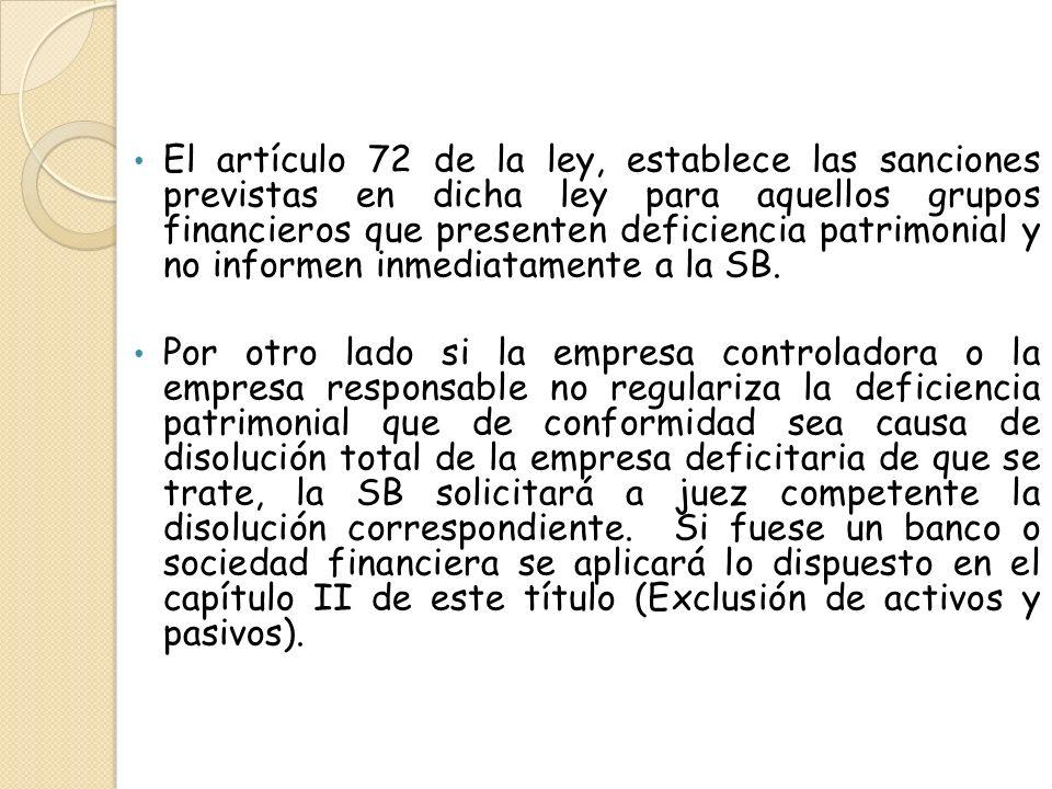 El artículo 72 de la ley, establece las sanciones previstas en dicha ley para aquellos grupos financieros que presenten deficiencia patrimonial y no informen inmediatamente a la SB.