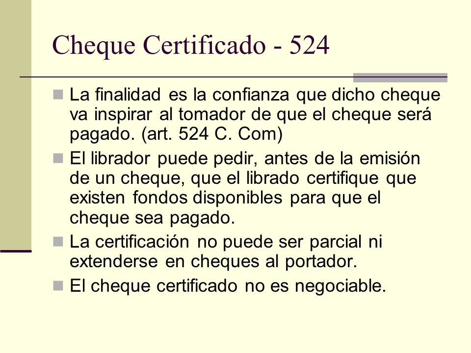 Cheque Certificado - 524 La finalidad es la confianza que dicho cheque va inspirar al tomador de que el cheque será pagado. (art. 524 C. Com)