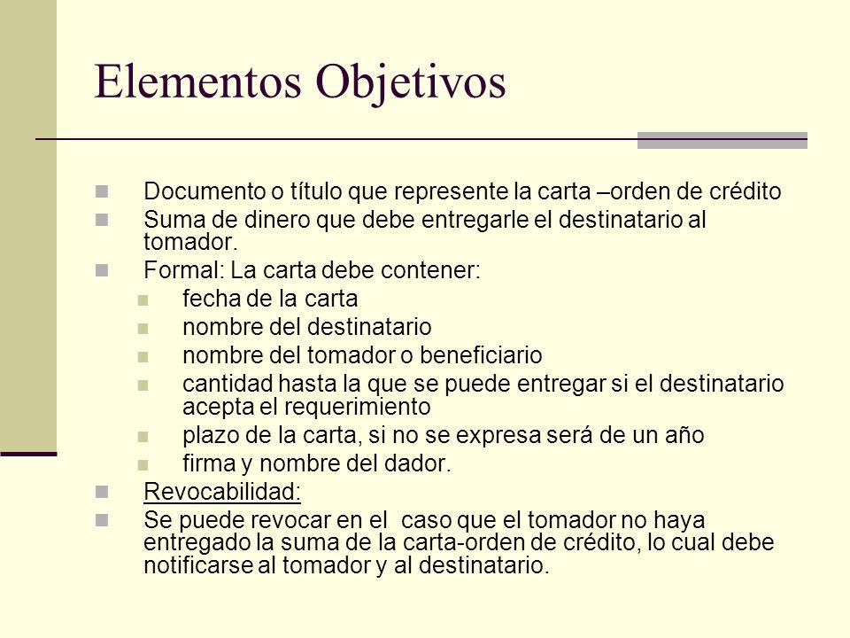 Elementos Objetivos Documento o título que represente la carta –orden de crédito. Suma de dinero que debe entregarle el destinatario al tomador.