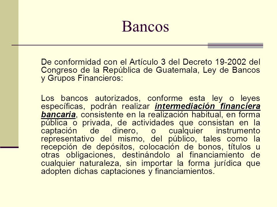 BancosDe conformidad con el Artículo 3 del Decreto 19-2002 del Congreso de la República de Guatemala, Ley de Bancos y Grupos Financieros:
