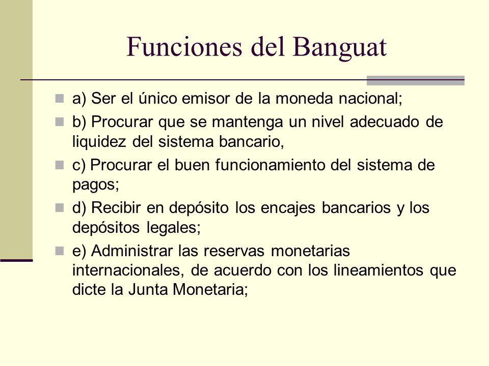 Funciones del Banguat a) Ser el único emisor de la moneda nacional;