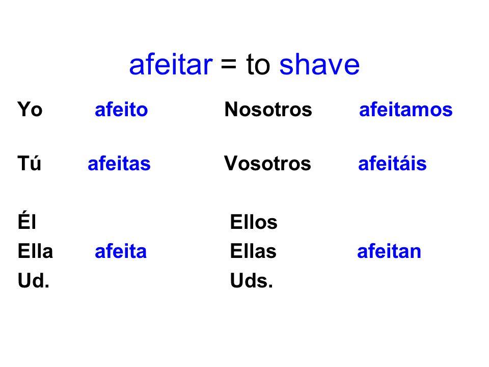 afeitar = to shave Yo afeito Nosotros afeitamos