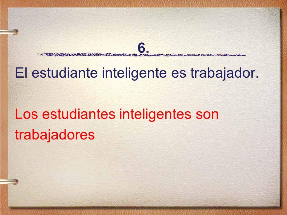 6. El estudiante inteligente es trabajador. Los estudiantes inteligentes son trabajadores