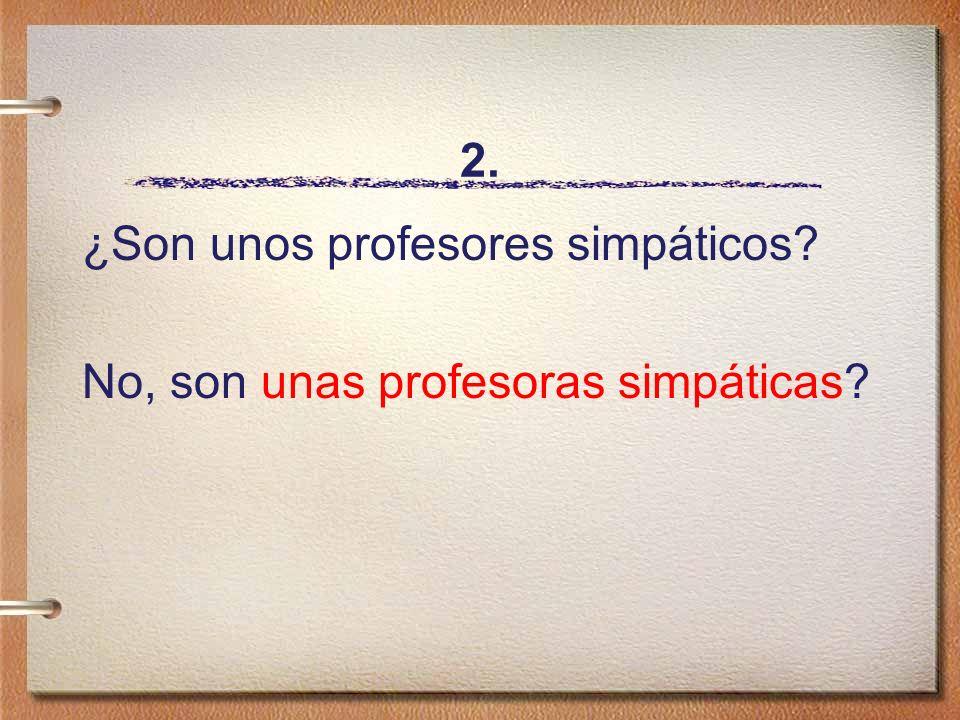 2. ¿Son unos profesores simpáticos No, son unas profesoras simpáticas