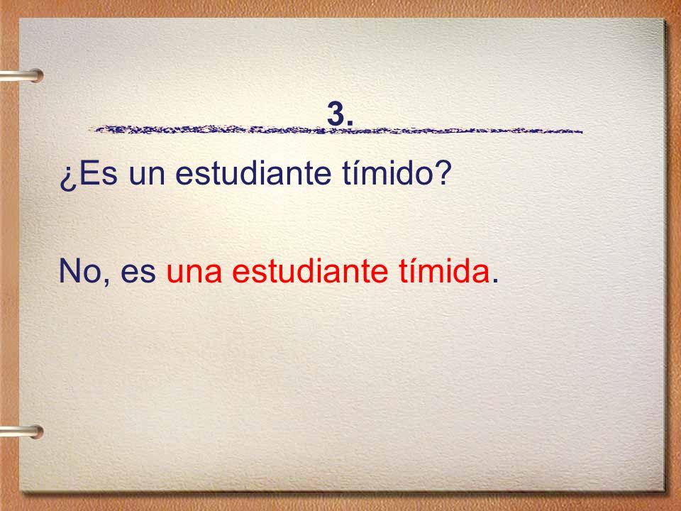 3. ¿Es un estudiante tímido No, es una estudiante tímida.