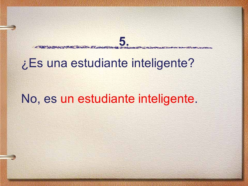 5. ¿Es una estudiante inteligente No, es un estudiante inteligente.
