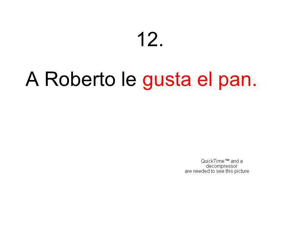 12. A Roberto le gusta el pan.