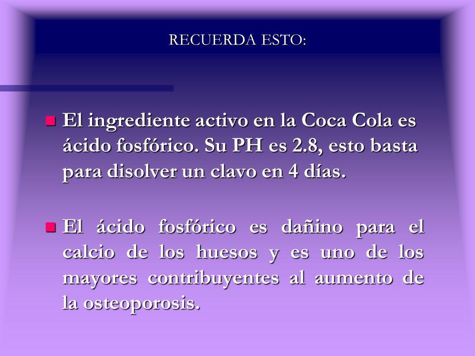RECUERDA ESTO: El ingrediente activo en la Coca Cola es ácido fosfórico. Su PH es 2.8, esto basta para disolver un clavo en 4 días.