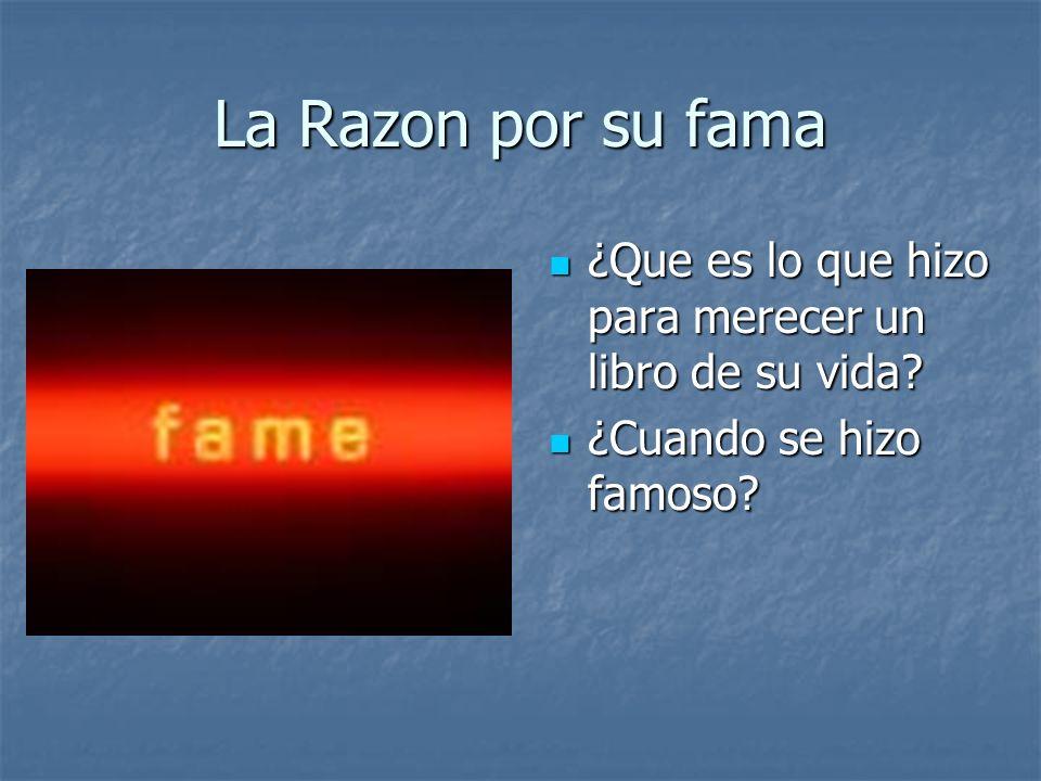 La Razon por su fama ¿Que es lo que hizo para merecer un libro de su vida ¿Cuando se hizo famoso