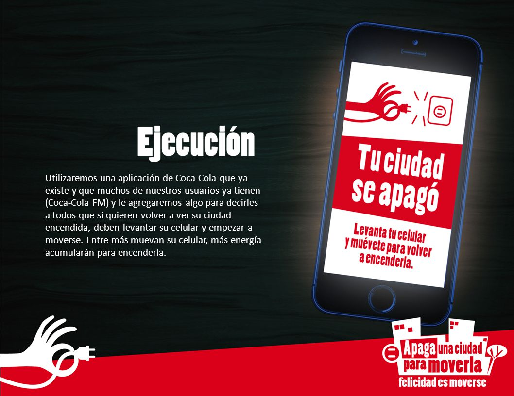 Utilizaremos una aplicación de Coca-Cola que ya existe y que muchos de nuestros usuarios ya tienen (Coca-Cola FM) y le agregaremos algo para decirles a todos que si quieren volver a ver su ciudad encendida, deben levantar su celular y empezar a moverse.
