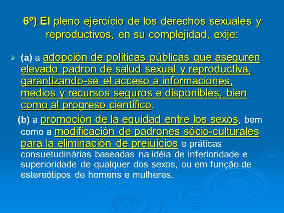 6º) El pleno ejercício de los derechos sexuales y reproductivos, en su complejidad, exije:
