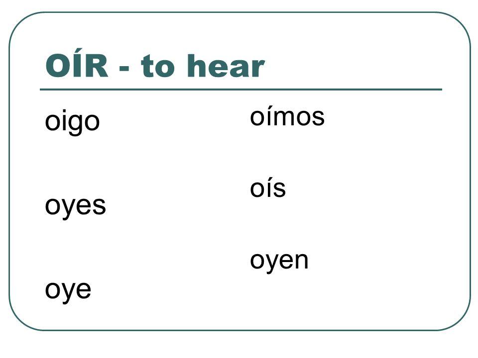 OÍR - to hear oigo oyes oye oímos oís oyen