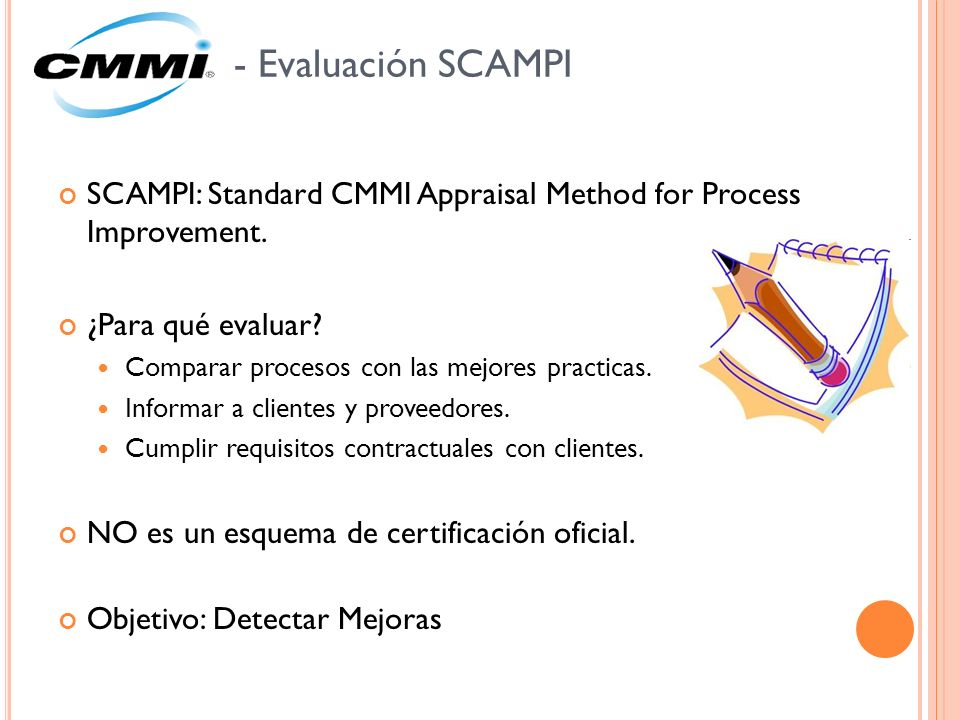 - Evaluación SCAMPI SCAMPI: Standard CMMI Appraisal Method for Process Improvement. ¿Para qué evaluar