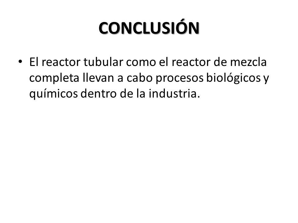 CONCLUSIÓN El reactor tubular como el reactor de mezcla completa llevan a cabo procesos biológicos y químicos dentro de la industria.