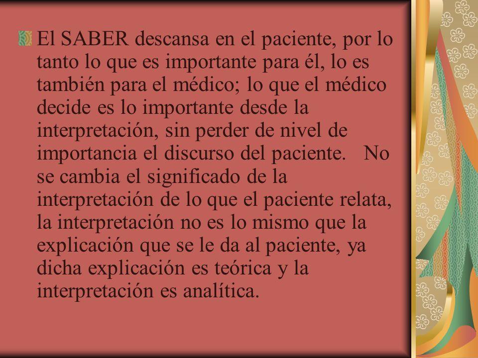 El SABER descansa en el paciente, por lo tanto lo que es importante para él, lo es también para el médico; lo que el médico decide es lo importante desde la interpretación, sin perder de nivel de importancia el discurso del paciente.