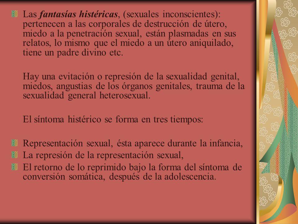 Las fantasías histéricas, (sexuales inconscientes): pertenecen a las corporales de destrucción de útero, miedo a la penetración sexual, están plasmadas en sus relatos, lo mismo que el miedo a un útero aniquilado, tiene un padre divino etc.